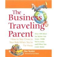 The Business Traveling Parent; How to Stay Close to Your Kid..., 9781589040045