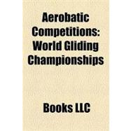 Aerobatic Competitions : World Gliding Championships, European Gliding Championships, Competition Aerobatics, Fai World Grand Prix,9781156320204