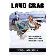 Land Grab: Green Neoliberalism, Gender, and Garifuna Resistance in Honduras,9780816530212