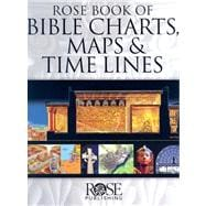 Rose Book of Bible Charts, Maps, and Time Lines : Full-Color Bible Charts, Illustrations of the Tabernacle, Temple, and High Priest, Then and Now Bible Maps, Biblical and Historical Time Lines