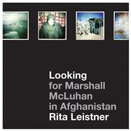 Looking for Marshall Mcluhan in Afghanistan: Iprobes and Hipstamatic Iphone Photographs by Rita Leistner,9781783200306