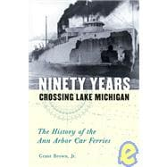 Ninety Years Crossing Lake Michigan: The History of the Ann Arbor Car Ferries by Brown, Grant, Jr.