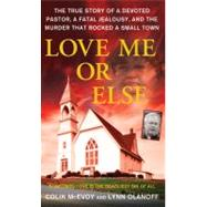 Love Me or Else : The True Story of a Devoted Pastor, a Fata..., 9780312540821