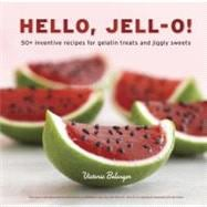 Hello, Jell-O! : 50+ Inventive Recipes for Gelatin Treats an..., 9781607741114