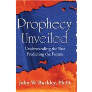 Prophecy Unveiled : Exploring the Incredible Truths that Lie..., 9781602641174