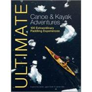Ultimate Canoe and Kayak Adventures : 100 Extraordinary Paddling Experiences,9781119991243
