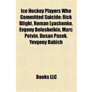 Ice Hockey Players Who Committed Suicide : Rick Blight, Roman Lyashenko, Evgeny Belosheikin, Marc Potvin, Duaan Paaek, Yevgeny Babich