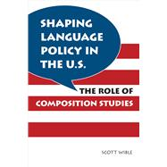 Shaping Language Policy in the U. S. : The Role of Composition Studies,9780809331345