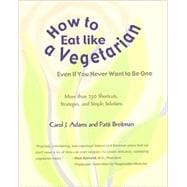 How to Eat Like a Vegetarian Even If You Never Want to Be On..., 9781590561379  