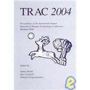 TRAC 2004: Proceedings Of The Fourteenth Annual Theoretical Roman Archaeology Conference Which Took Place At The University Of Durham 26-27th Of March 2004