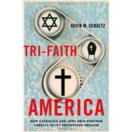 Tri-Faith America : How Catholics and Jews Held Postwar America to Its Protestant Promise