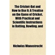 The Cricket-bat and How to Use It: A Treatise on the Game of..., 9780217381871  