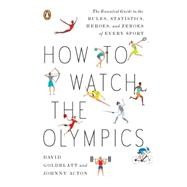 How to Watch the Olympics : The Essential Guide to the Rules, Statistics, Heroes, and Zeroes of Every Sport,9780143121879
