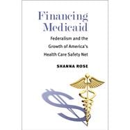 Financing Medicaid: Federalism and the Growth of America's Health Care Safety Net,9780472071975