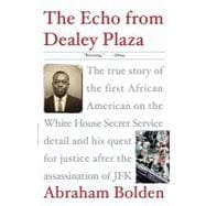 Echo from Dealey Plaza : The True Story of the First African American on the White House Secret Service Detail and His Quest for Justice after the Assissination of JFK,9780307382023