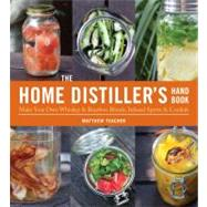 Home Distiller's Handbook : Make Your Own Whiskey and Bourbon Blends, Infused Spirits, Cordials and Liquors,9781604332124