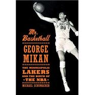 Mr. Basketball : George Mikan, the Minneapolis Lakers, and the Birth of the NBA,9781596912137