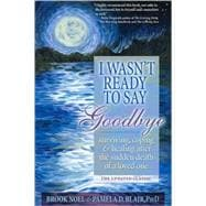 I Wasn't Ready to Say Goodbye : Surviving, Coping and Healin..., 9781402212215