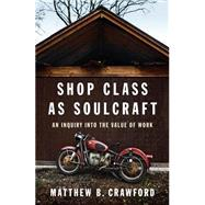 Shop Class As Soulcraft : An Inquiry into the Value of Work, 9781594202230  