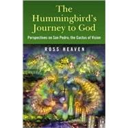 The Hummingbird's Journey to God: Perspectives on San Pedro, the Cactus of Vision & Andean Soul Healing Methods,9781846942426