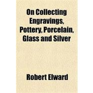 On Collecting Engravings, Pottery, Porcelain, Glass and Silv..., 9781151322470  