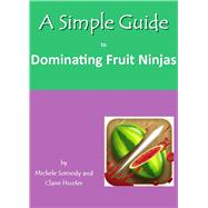 A Simple Guide to Dominating Fruit Ninjas, 9781935462507