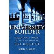 University Builder : Edgar Odell Lovett and the Founding of the Rice Institute