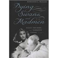 Dying Swans and Madmen : Ballet, the Body, and Narrative Cinema,9780813542799
