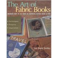 The Art of Fabric Books; Innovative Ways to Use Fabric in Scrapbooks, Altered Books and More