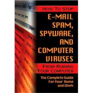 How to Stop E-Mail Spam, Spyware, Malware, Computer Viruses and Hackers From Ruining Your Computer Or Network: The Complete Guide for Your Home and Work,9781601383037
