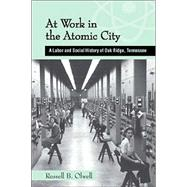 At Work in the Atomic City: A Labor and Social History of Oak Ridge, Tennessee by Olwell, Russell B.