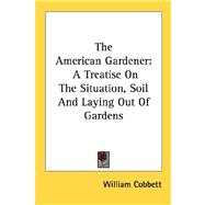 The American Gardener: A Treatise on the Situation, Soil and..., 9781430493273