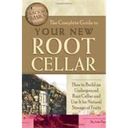 The Complete Guide to Your New Root Cellar: How to Build an Underground Root Cellar and Use It for Natural Storage of Fruits and Vegetables,9781601383419