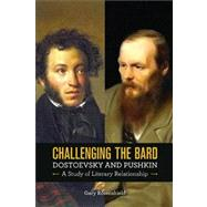 Challenging the Bard : Dostoevsky and Pushkin, a Study of Literary Relationship,9780299293543