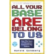All Your Base Are Belong to Us : How Fifty Years of Video Games Conquered Pop Culture,9780307463555