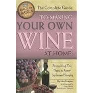 The Complete Guide to Making Your Own Wine at Home: Everythi..., 9781601383587  