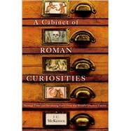 A Cabinet of Roman Curiosities Strange Tales and Surprising Facts from the World's Greatest Empire by McKeown, J. C.