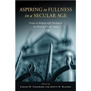 Aspiring to Fullness in a Secular Age: Essays on Religion and Theology in the Work of Charles Taylor,9780268023768