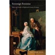 Sovereign Feminine - Music and Gender in Eighteenth-Century Germany,9780520273849
