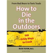 How to Die in the Outdoors, 2nd; From Bad Bears to Toxic Toa..., 9780762754106  
