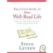 Little Guide To Your Well-Read Life: How To Get More Books In Your Life And More Life From Your Books