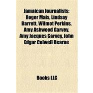 Jamaican Journalists : Roger Mais, Lindsay Barrett, Wilmot Perkins, Amy Ashwood Garvey, Amy Jacques Garvey, John Edgar Colwell Hearne