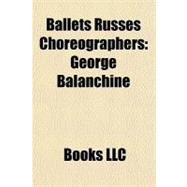 Ballets Russes Choreographers : George Balanchine, 9781156294291  