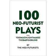 100 Neo-Futurist Plays : From Too Much Light Makes the Baby ..., 9780981564340