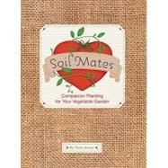 Soil Mates : Companion Planting for Your Vegetable Garden, 9781594744457  