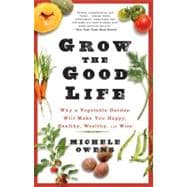 Grow the Good Life : Why a Vegetable Garden Will Make You Ha..., 9781609614461