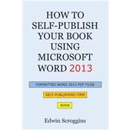 How to Self-Publish Your Book Using Microsoft Word 2013: A Step-By-Step Guide for Designing & Formatting Your Book's Manuscript & Cover to Pdf & Pod Press Specifications, Including Those of Createspace