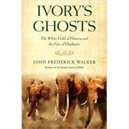 Ivory's Ghosts The White Gold of History and the Fate of Elephants,9780802144522