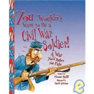You Wouldn't Want to Be a Civil War Soldier: A War You'd Rather Not Fight,9781439524619