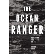 The Ocean Ranger; Remaking the Promise of Oil, 9781552664643
